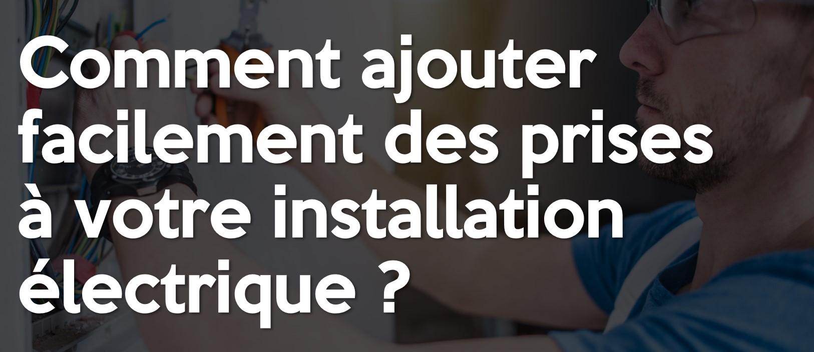 Comment ajouter facilement des prises à votre installation électrique ?