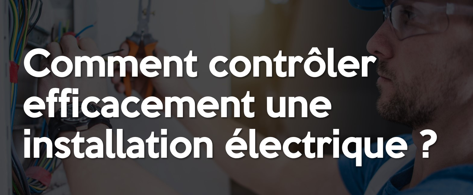 Comment contrôler efficacement une installation électrique ?